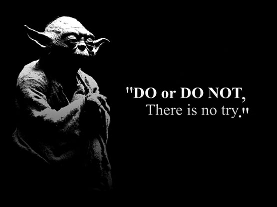 """Do, or do not, there is no try"" Yoda."